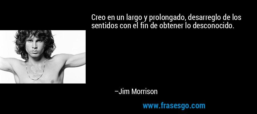Creo en un largo y prolongado, desarreglo de los sentidos con el fin de obtener lo desconocido. – Jim Morrison