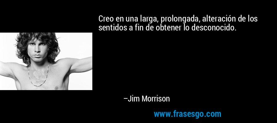 Creo en una larga, prolongada, alteración de los sentidos a fin de obtener lo desconocido. – Jim Morrison
