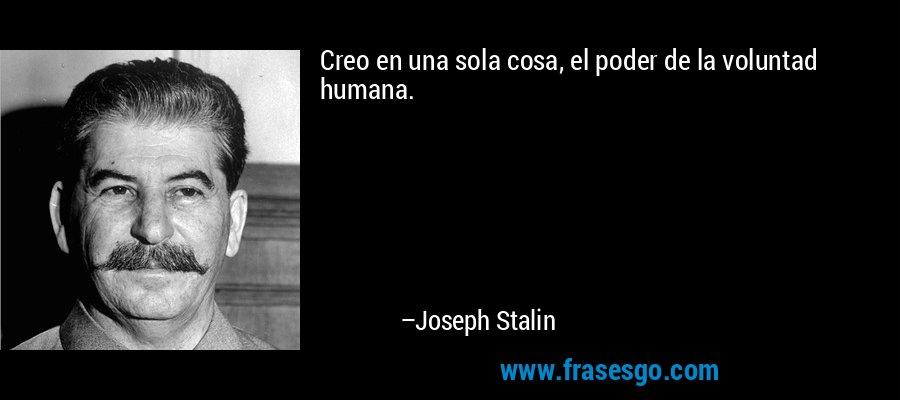 Creo en una sola cosa, el poder de la voluntad humana. – Joseph Stalin
