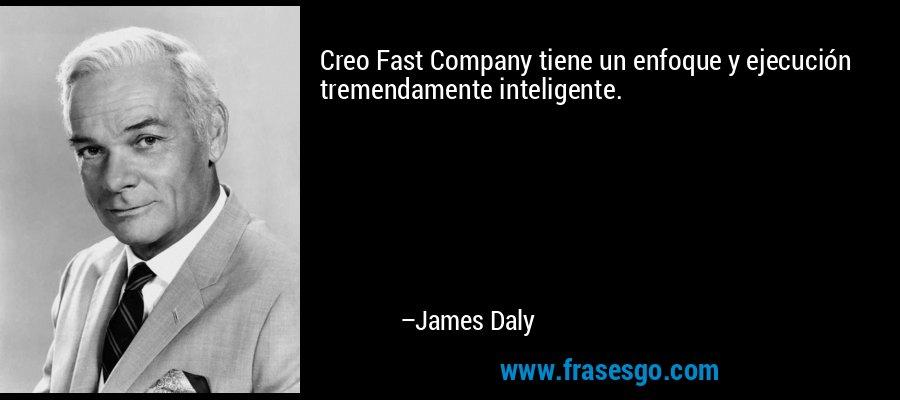 Creo Fast Company tiene un enfoque y ejecución tremendamente inteligente. – James Daly