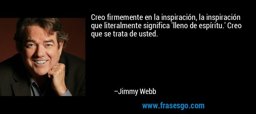 Creo firmemente en la inspiración, la inspiración que literalmente significa 'lleno de espíritu.' Creo que se trata de usted. – Jimmy Webb