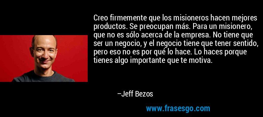 Creo firmemente que los misioneros hacen mejores productos. Se preocupan más. Para un misionero, que no es sólo acerca de la empresa. No tiene que ser un negocio, y el negocio tiene que tener sentido, pero eso no es por qué lo hace. Lo haces porque tienes algo importante que te motiva. – Jeff Bezos