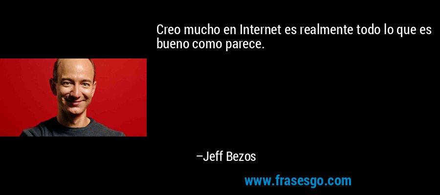 Creo mucho en Internet es realmente todo lo que es bueno como parece. – Jeff Bezos