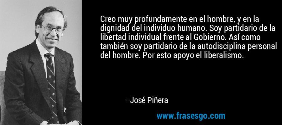 Creo muy profundamente en el hombre, y en la dignidad del individuo humano. Soy partidario de la libertad individual frente al Gobierno. Así como también soy partidario de la autodisciplina personal del hombre. Por esto apoyo el liberalismo. – José Piñera