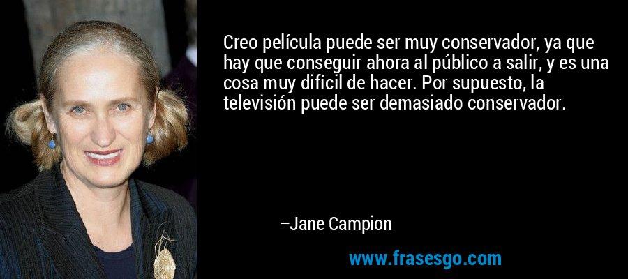 Creo película puede ser muy conservador, ya que hay que conseguir ahora al público a salir, y es una cosa muy difícil de hacer. Por supuesto, la televisión puede ser demasiado conservador. – Jane Campion