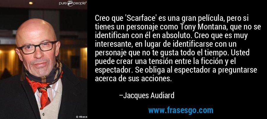 Creo que 'Scarface' es una gran película, pero si tienes un personaje como Tony Montana, que no se identifican con él en absoluto. Creo que es muy interesante, en lugar de identificarse con un personaje que no te gusta todo el tiempo. Usted puede crear una tensión entre la ficción y el espectador. Se obliga al espectador a preguntarse acerca de sus acciones. – Jacques Audiard