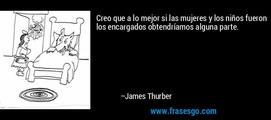 Creo que a lo mejor si las mujeres y los niños fueron los encargados obtendríamos alguna parte. – James Thurber