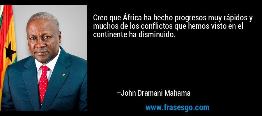 Creo que África ha hecho progresos muy rápidos y muchos de los conflictos que hemos visto en el continente ha disminuido. – John Dramani Mahama