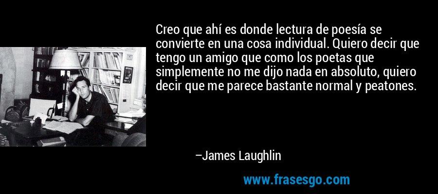 Creo que ahí es donde lectura de poesía se convierte en una cosa individual. Quiero decir que tengo un amigo que como los poetas que simplemente no me dijo nada en absoluto, quiero decir que me parece bastante normal y peatones. – James Laughlin