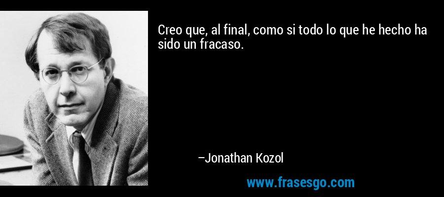 Creo que, al final, como si todo lo que he hecho ha sido un fracaso. – Jonathan Kozol