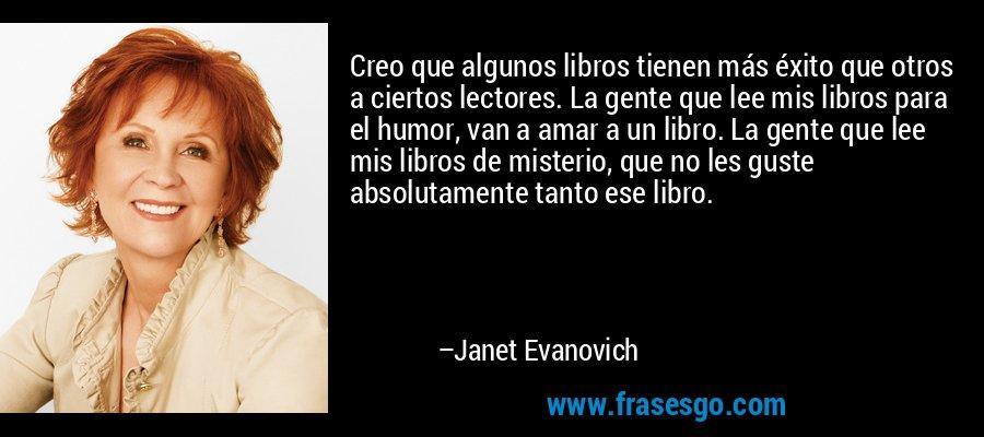 Creo que algunos libros tienen más éxito que otros a ciertos lectores. La gente que lee mis libros para el humor, van a amar a un libro. La gente que lee mis libros de misterio, que no les guste absolutamente tanto ese libro. – Janet Evanovich