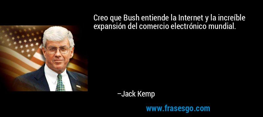 Creo que Bush entiende la Internet y la increíble expansión del comercio electrónico mundial. – Jack Kemp
