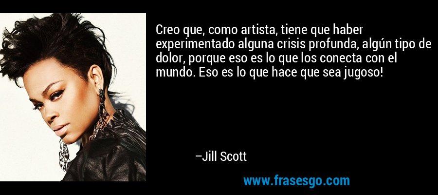 Creo que, como artista, tiene que haber experimentado alguna crisis profunda, algún tipo de dolor, porque eso es lo que los conecta con el mundo. Eso es lo que hace que sea jugoso! – Jill Scott