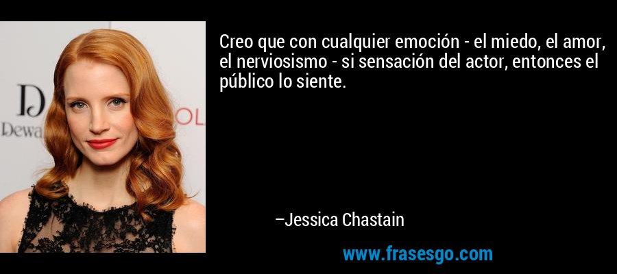 Creo que con cualquier emoción - el miedo, el amor, el nerviosismo - si sensación del actor, entonces el público lo siente. – Jessica Chastain