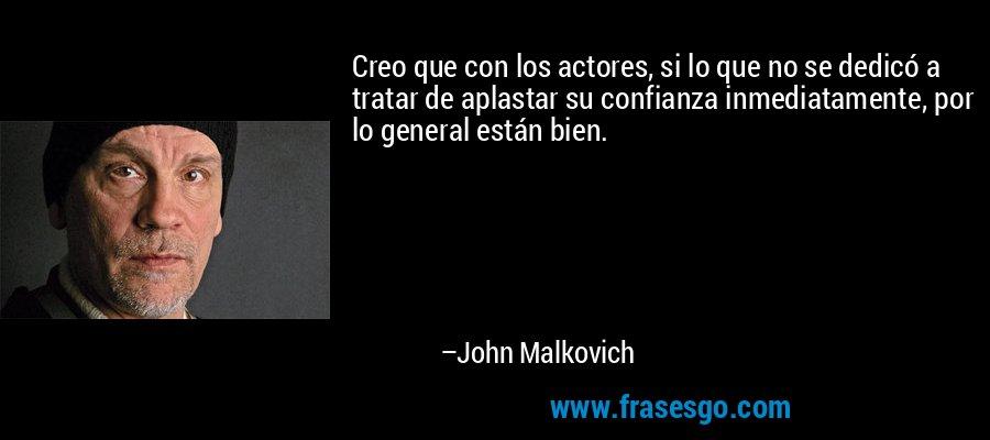 Creo que con los actores, si lo que no se dedicó a tratar de aplastar su confianza inmediatamente, por lo general están bien. – John Malkovich