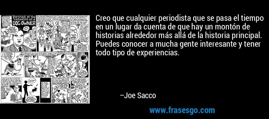Creo que cualquier periodista que se pasa el tiempo en un lugar da cuenta de que hay un montón de historias alrededor más allá de la historia principal. Puedes conocer a mucha gente interesante y tener todo tipo de experiencias. – Joe Sacco