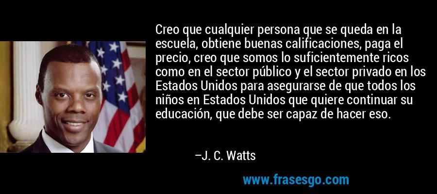Creo que cualquier persona que se queda en la escuela, obtiene buenas calificaciones, paga el precio, creo que somos lo suficientemente ricos como en el sector público y el sector privado en los Estados Unidos para asegurarse de que todos los niños en Estados Unidos que quiere continuar su educación, que debe ser capaz de hacer eso. – J. C. Watts