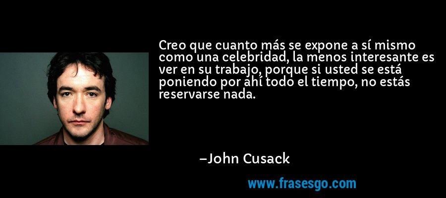 Creo que cuanto más se expone a sí mismo como una celebridad, la menos interesante es ver en su trabajo, porque si usted se está poniendo por ahí todo el tiempo, no estás reservarse nada. – John Cusack