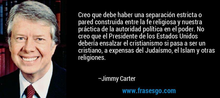 Creo que debe haber una separación estricta o pared construida entre la fe religiosa y nuestra práctica de la autoridad política en el poder. No creo que el Presidente de los Estados Unidos debería ensalzar el cristianismo si pasa a ser un cristiano, a expensas del Judaísmo, el Islam y otras religiones. – Jimmy Carter