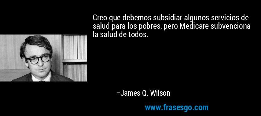 Creo que debemos subsidiar algunos servicios de salud para los pobres, pero Medicare subvenciona la salud de todos. – James Q. Wilson