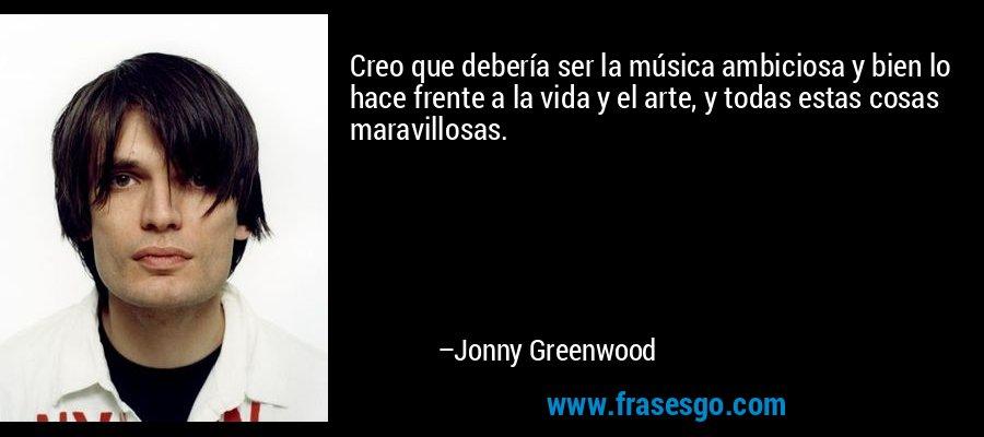 Creo que debería ser la música ambiciosa y bien lo hace frente a la vida y el arte, y todas estas cosas maravillosas. – Jonny Greenwood
