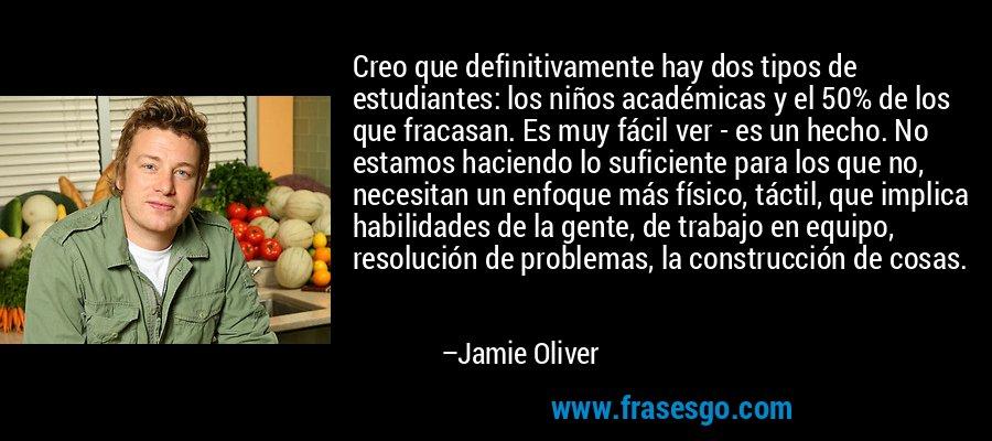 Creo que definitivamente hay dos tipos de estudiantes: los niños académicas y el 50% de los que fracasan. Es muy fácil ver - es un hecho. No estamos haciendo lo suficiente para los que no, necesitan un enfoque más físico, táctil, que implica habilidades de la gente, de trabajo en equipo, resolución de problemas, la construcción de cosas. – Jamie Oliver