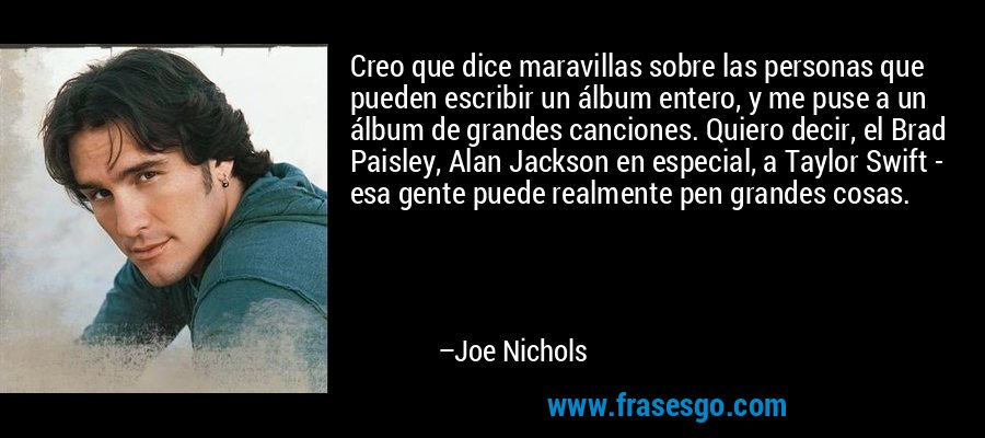 Creo que dice maravillas sobre las personas que pueden escribir un álbum entero, y me puse a un álbum de grandes canciones. Quiero decir, el Brad Paisley, Alan Jackson en especial, a Taylor Swift - esa gente puede realmente pen grandes cosas. – Joe Nichols