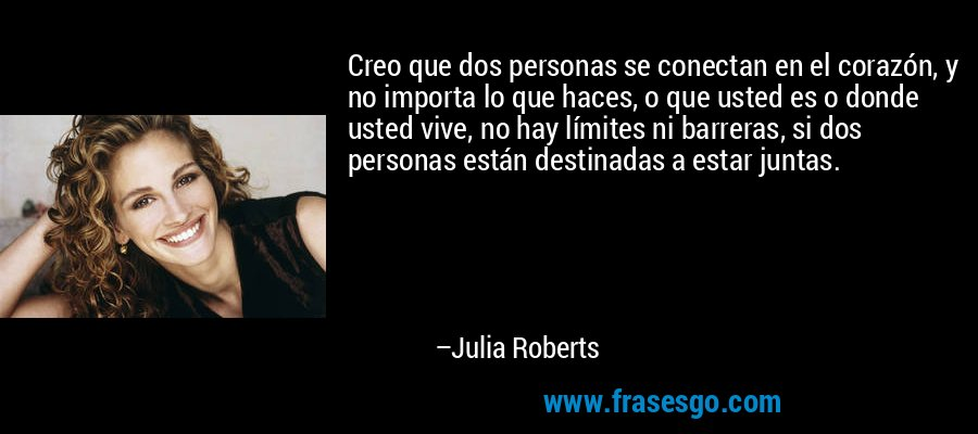 Creo que dos personas se conectan en el corazón, y no importa lo que haces, o que usted es o donde usted vive, no hay límites ni barreras, si dos personas están destinadas a estar juntas. – Julia Roberts