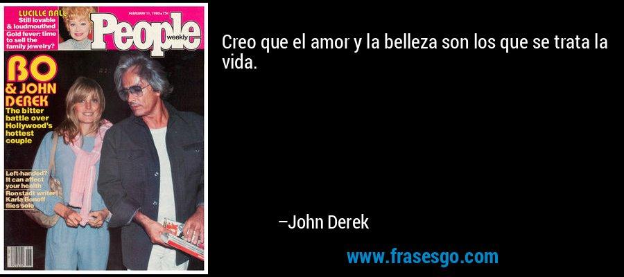 Creo que el amor y la belleza son los que se trata la vida. – John Derek