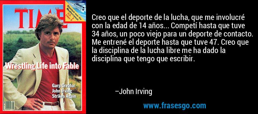 Creo que el deporte de la lucha, que me involucré con la edad de 14 años... Competí hasta que tuve 34 años, un poco viejo para un deporte de contacto. Me entrené el deporte hasta que tuve 47. Creo que la disciplina de la lucha libre me ha dado la disciplina que tengo que escribir. – John Irving