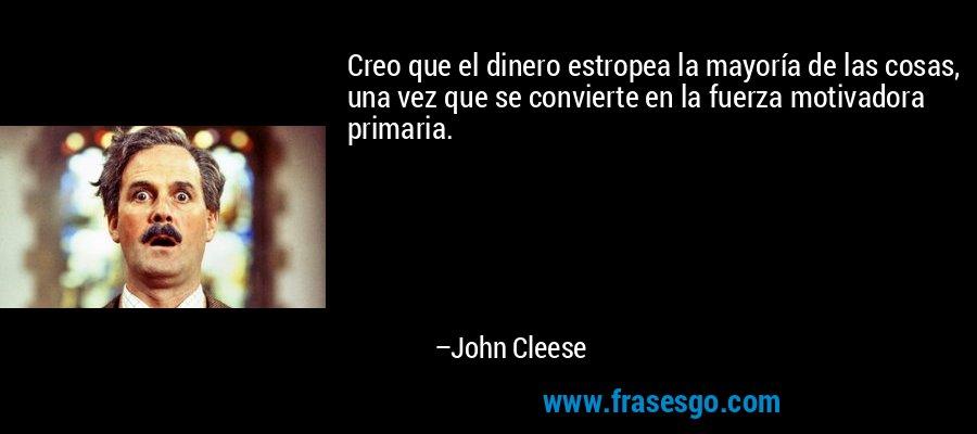 Creo que el dinero estropea la mayoría de las cosas, una vez que se convierte en la fuerza motivadora primaria. – John Cleese