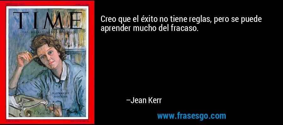 Creo que el éxito no tiene reglas, pero se puede aprender mucho del fracaso. – Jean Kerr