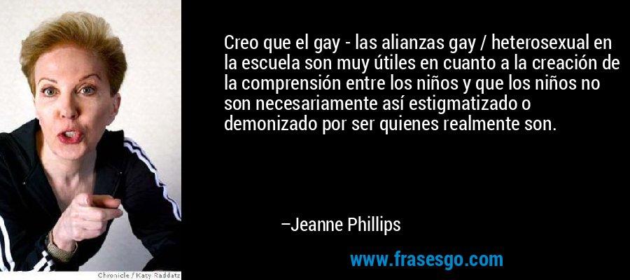 Creo que el gay - las alianzas gay / heterosexual en la escuela son muy útiles en cuanto a la creación de la comprensión entre los niños y que los niños no son necesariamente así estigmatizado o demonizado por ser quienes realmente son. – Jeanne Phillips