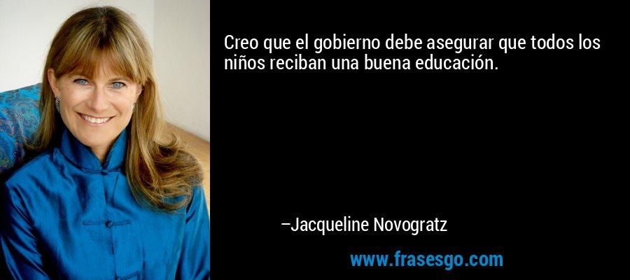 Creo que el gobierno debe asegurar que todos los niños reciban una buena educación. – Jacqueline Novogratz
