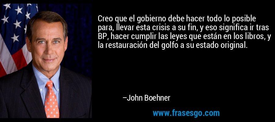 Creo que el gobierno debe hacer todo lo posible para, llevar esta crisis a su fin, y eso significa ir tras BP, hacer cumplir las leyes que están en los libros, y la restauración del golfo a su estado original. – John Boehner