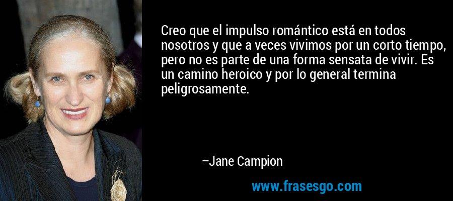 Creo que el impulso romántico está en todos nosotros y que a veces vivimos por un corto tiempo, pero no es parte de una forma sensata de vivir. Es un camino heroico y por lo general termina peligrosamente. – Jane Campion