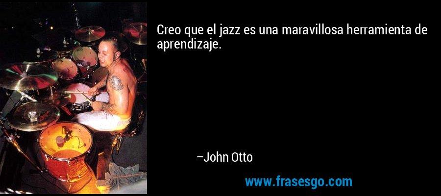 Creo que el jazz es una maravillosa herramienta de aprendizaje. – John Otto
