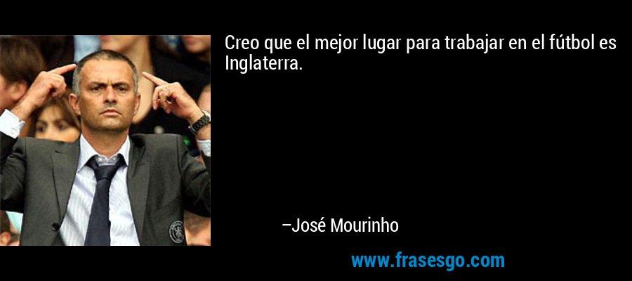 Creo que el mejor lugar para trabajar en el fútbol es Inglaterra. – José Mourinho