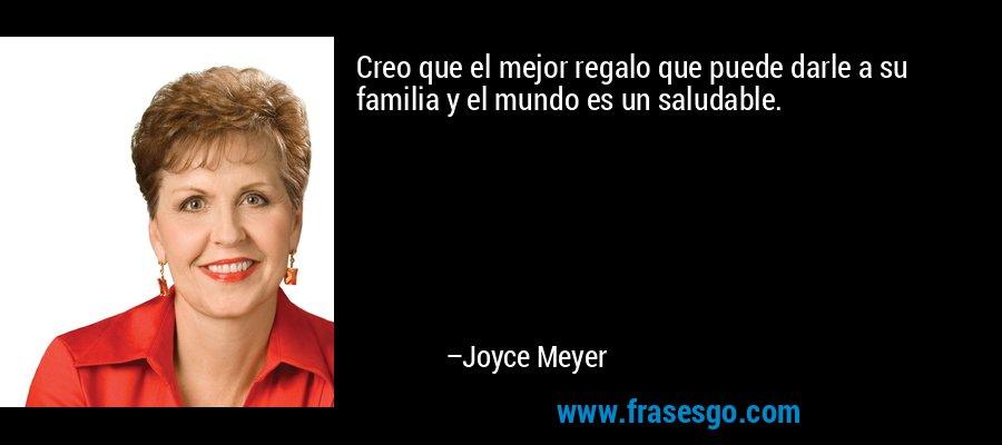 Creo que el mejor regalo que puede darle a su familia y el mundo es un saludable. – Joyce Meyer