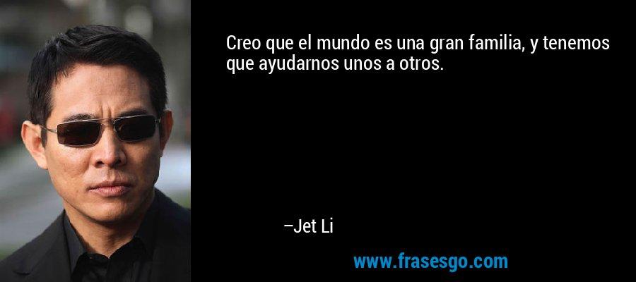 Creo que el mundo es una gran familia, y tenemos que ayudarnos unos a otros. – Jet Li
