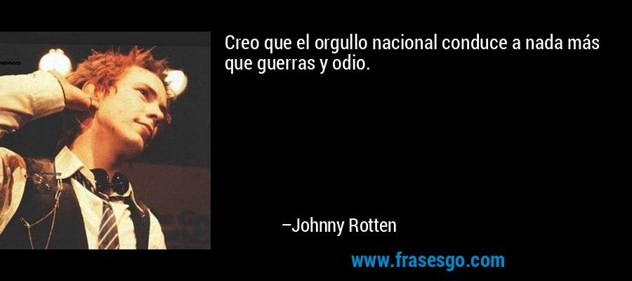 Creo que el orgullo nacional conduce a nada más que guerras y odio. – Johnny Rotten