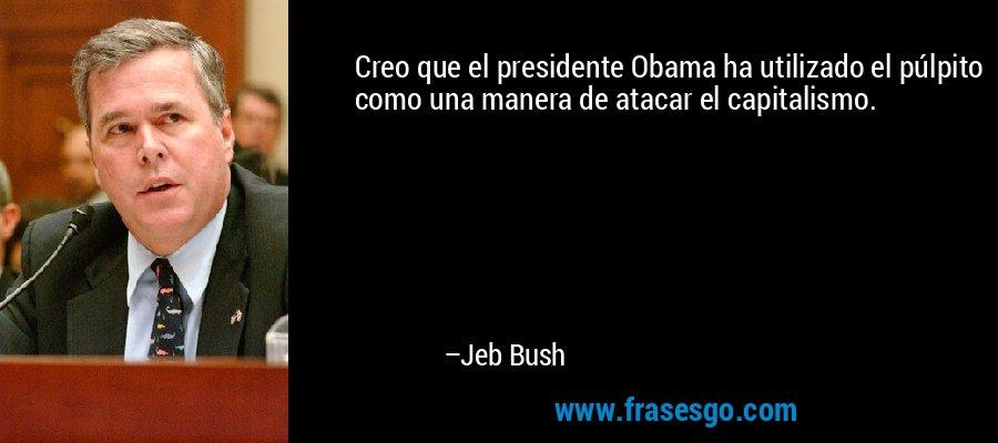 Creo que el presidente Obama ha utilizado el púlpito como una manera de atacar el capitalismo. – Jeb Bush
