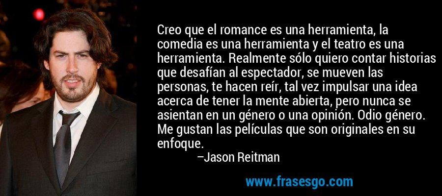 Creo que el romance es una herramienta, la comedia es una herramienta y el teatro es una herramienta. Realmente sólo quiero contar historias que desafían al espectador, se mueven las personas, te hacen reír, tal vez impulsar una idea acerca de tener la mente abierta, pero nunca se asientan en un género o una opinión. Odio género. Me gustan las películas que son originales en su enfoque. – Jason Reitman