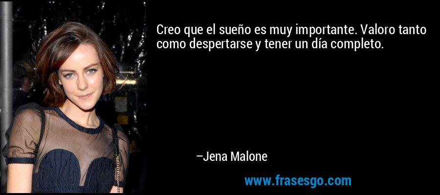 Creo que el sueño es muy importante. Valoro tanto como despertarse y tener un día completo. – Jena Malone