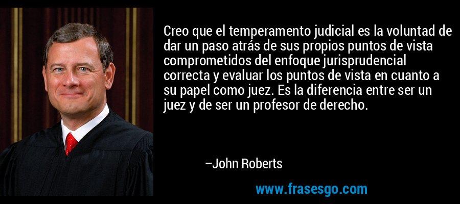 Creo que el temperamento judicial es la voluntad de dar un paso atrás de sus propios puntos de vista comprometidos del enfoque jurisprudencial correcta y evaluar los puntos de vista en cuanto a su papel como juez. Es la diferencia entre ser un juez y de ser un profesor de derecho. – John Roberts