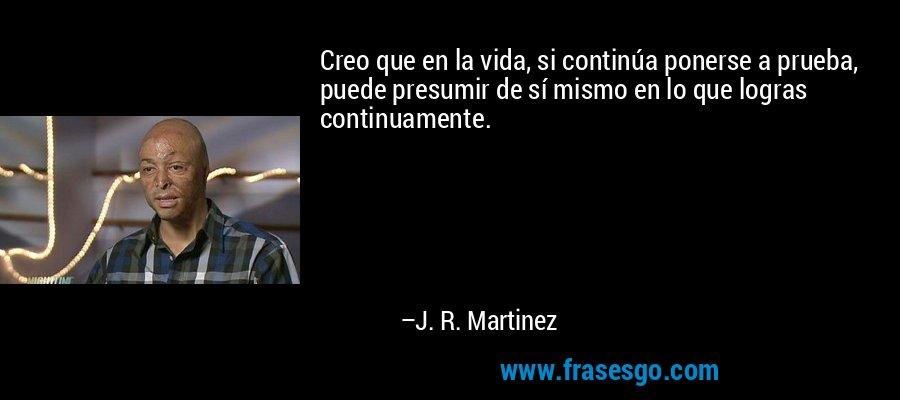Creo que en la vida, si continúa ponerse a prueba, puede presumir de sí mismo en lo que logras continuamente. – J. R. Martinez