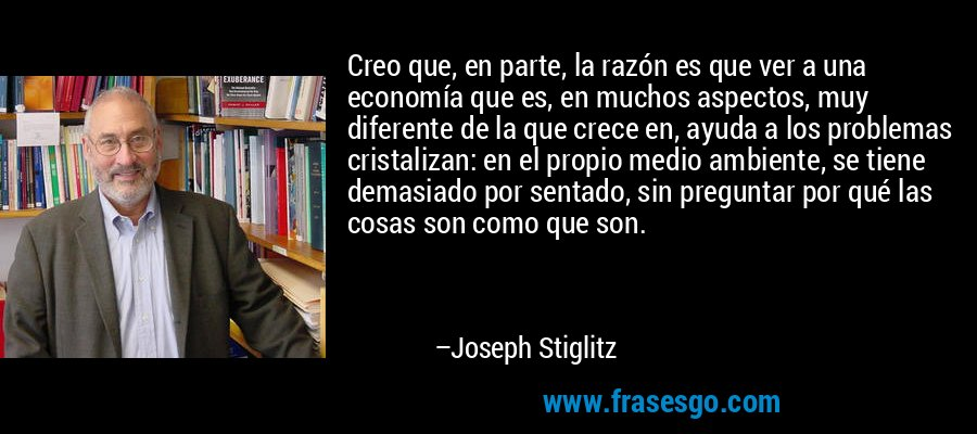 Creo que, en parte, la razón es que ver a una economía que es, en muchos aspectos, muy diferente de la que crece en, ayuda a los problemas cristalizan: en el propio medio ambiente, se tiene demasiado por sentado, sin preguntar por qué las cosas son como que son. – Joseph Stiglitz