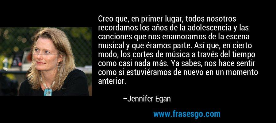 Creo que, en primer lugar, todos nosotros recordamos los años de la adolescencia y las canciones que nos enamoramos de la escena musical y que éramos parte. Así que, en cierto modo, los cortes de música a través del tiempo como casi nada más. Ya sabes, nos hace sentir como si estuviéramos de nuevo en un momento anterior. – Jennifer Egan