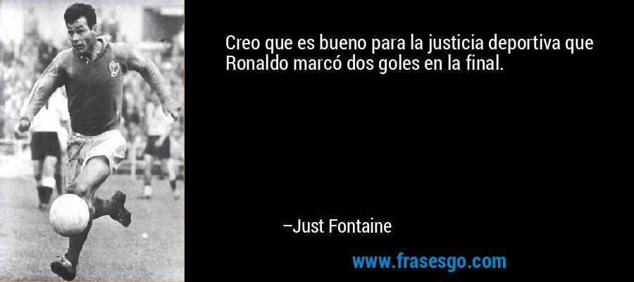 Creo que es bueno para la justicia deportiva que Ronaldo marcó dos goles en la final. – Just Fontaine