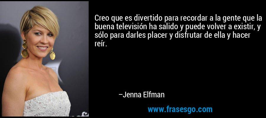 Creo que es divertido para recordar a la gente que la buena televisión ha salido y puede volver a existir, y sólo para darles placer y disfrutar de ella y hacer reír. – Jenna Elfman